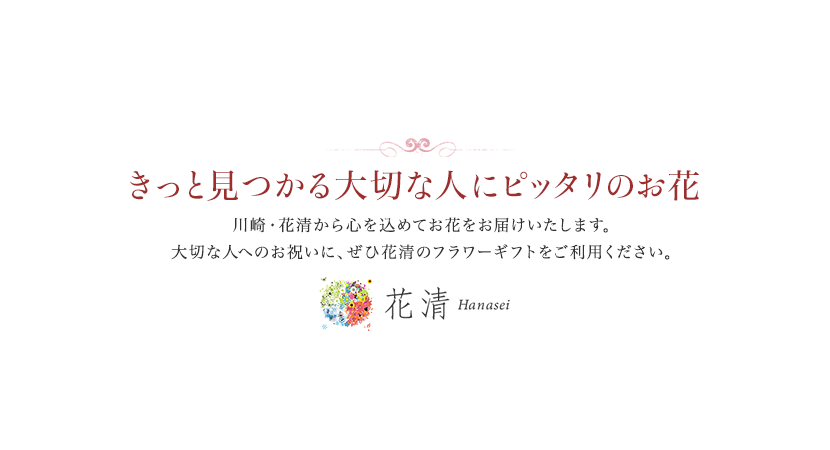 きっと見つかる大切な人にピッタリのお花 川崎・花清から心を込めてお花をお届けいたします。